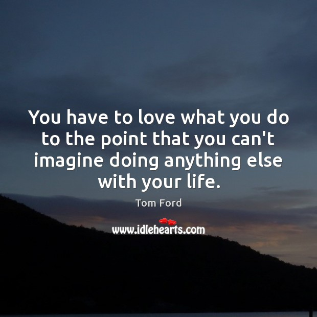 You have to love what you do to the point that you Image