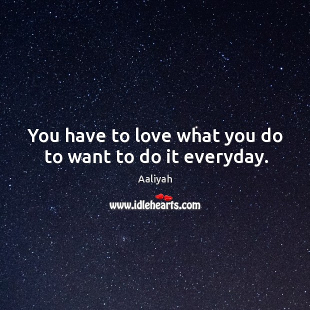 You have to love what you do to want to do it everyday. Aaliyah Picture Quote