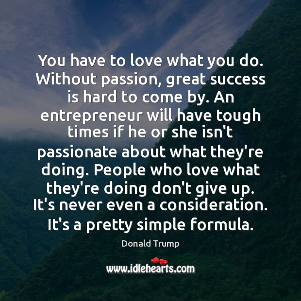 You have to love what you do. Without passion, great success is Donald Trump Picture Quote