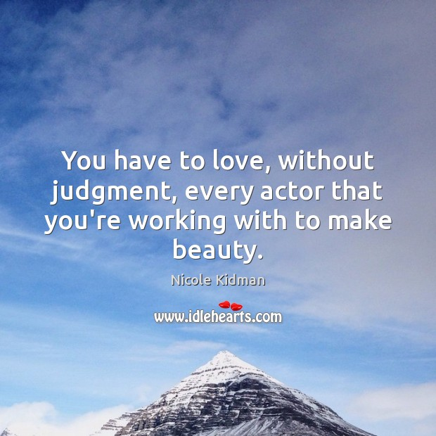You have to love, without judgment, every actor that you're working with to make beauty. Image