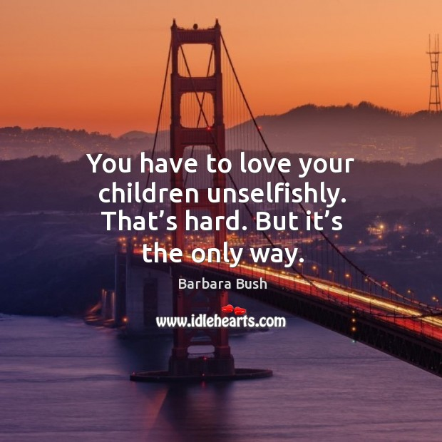 You have to love your children unselfishly. That's hard. But it's the only way. Image