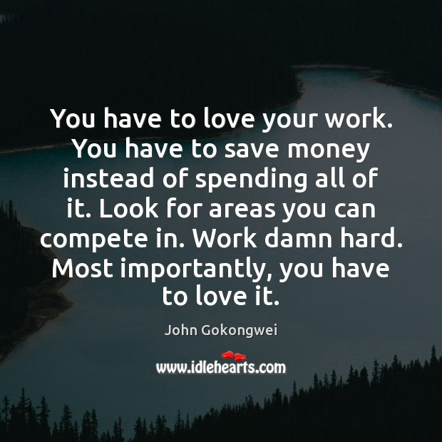 You have to love your work. You have to save money instead Image