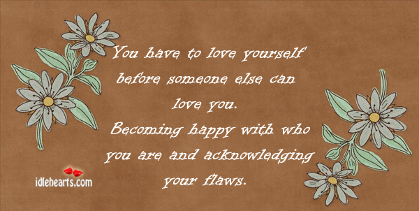 You Have To Love Yourself Before Someone Else…