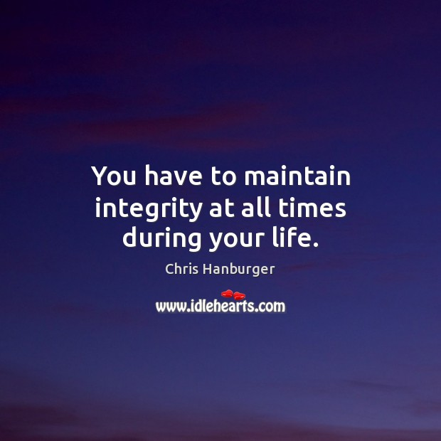You have to maintain integrity at all times during your life. Image