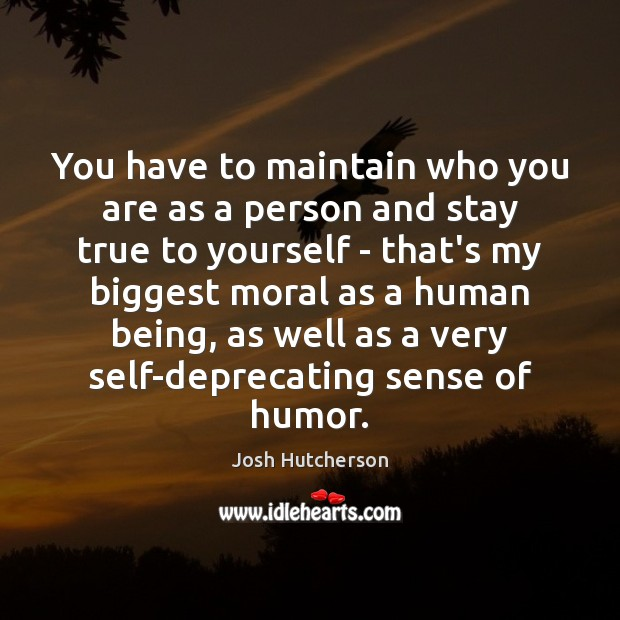 You have to maintain who you are as a person and stay Josh Hutcherson Picture Quote