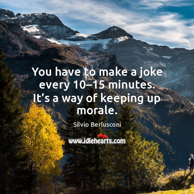 You have to make a joke every 10–15 minutes. It's a way of keeping up morale. Silvio Berlusconi Picture Quote