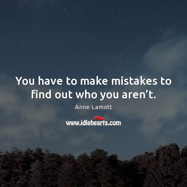 You have to make mistakes to find out who you aren't. Anne Lamott Picture Quote