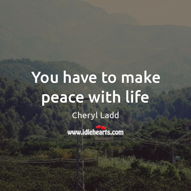 You have to make peace with life Cheryl Ladd Picture Quote