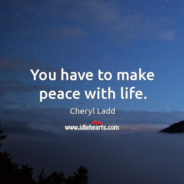You have to make peace with life. Cheryl Ladd Picture Quote
