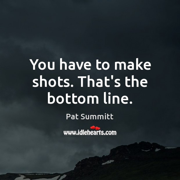 You have to make shots. That's the bottom line. Image