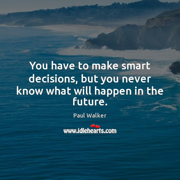 You have to make smart decisions, but you never know what will happen in the future. Paul Walker Picture Quote