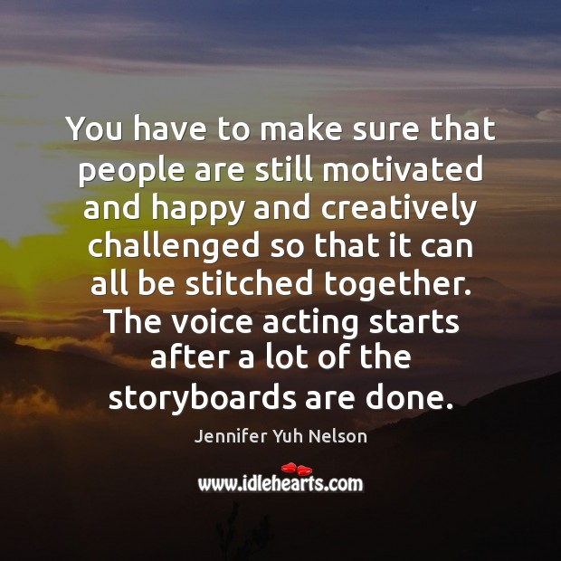 You have to make sure that people are still motivated and happy Jennifer Yuh Nelson Picture Quote
