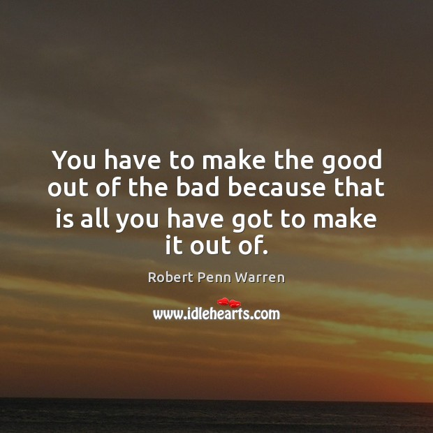 You have to make the good out of the bad because that Robert Penn Warren Picture Quote
