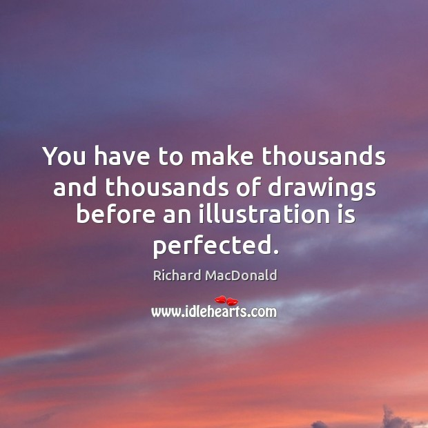 You have to make thousands and thousands of drawings before an illustration is perfected. Image
