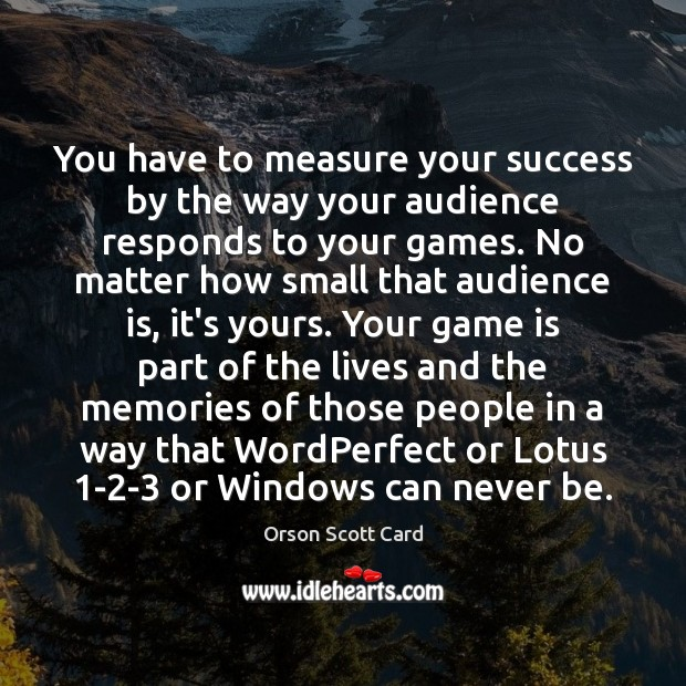 You have to measure your success by the way your audience responds Orson Scott Card Picture Quote