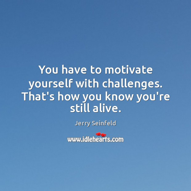 You have to motivate yourself with challenges. That's how you know you're still alive. Jerry Seinfeld Picture Quote
