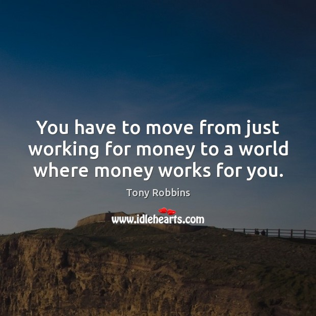 You have to move from just working for money to a world where money works for you. Image