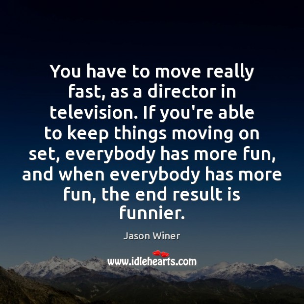 You have to move really fast, as a director in television. If Moving On Quotes Image