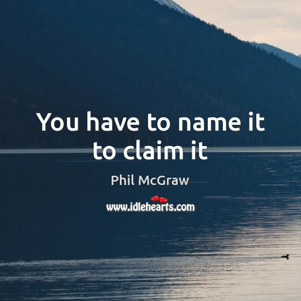 You have to name it to claim it Phil McGraw Picture Quote