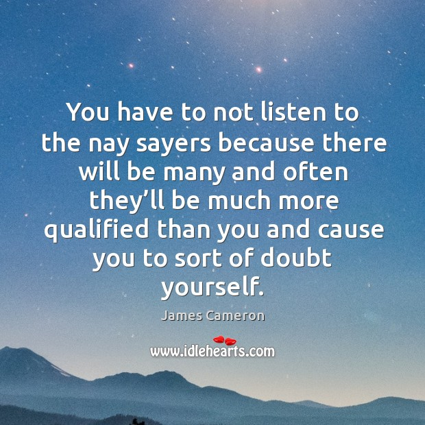 You have to not listen to the nay sayers because there will be many and often they'll Image