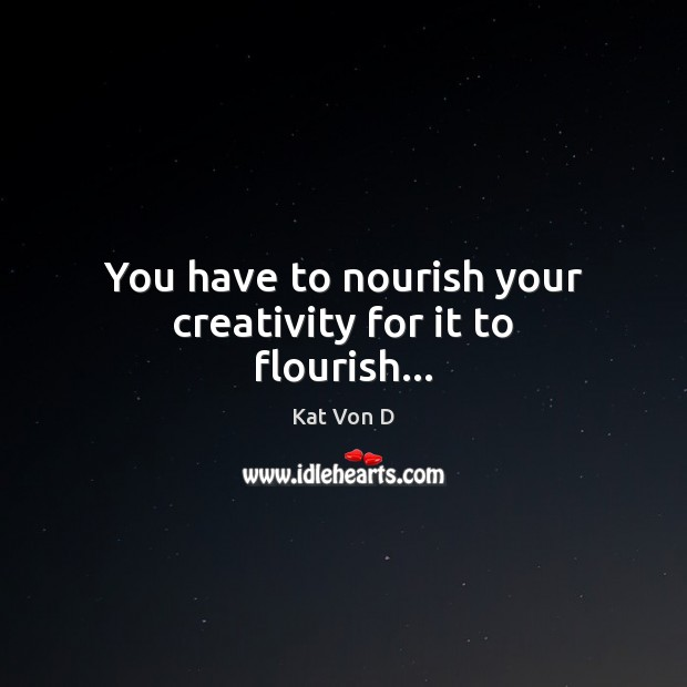 You have to nourish your creativity for it to flourish… Image