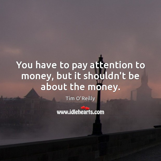You have to pay attention to money, but it shouldn't be about the money. Image