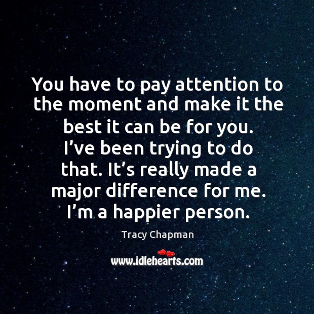 You have to pay attention to the moment and make it the best it can be for you. Image
