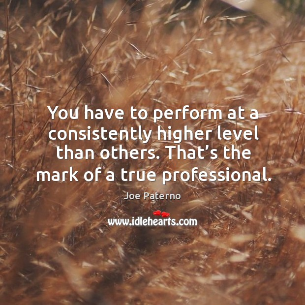 Image, You have to perform at a consistently higher level than others. That's the mark of a true professional.