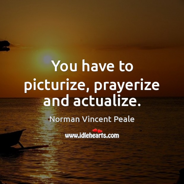 You have to picturize, prayerize and actualize. Norman Vincent Peale Picture Quote