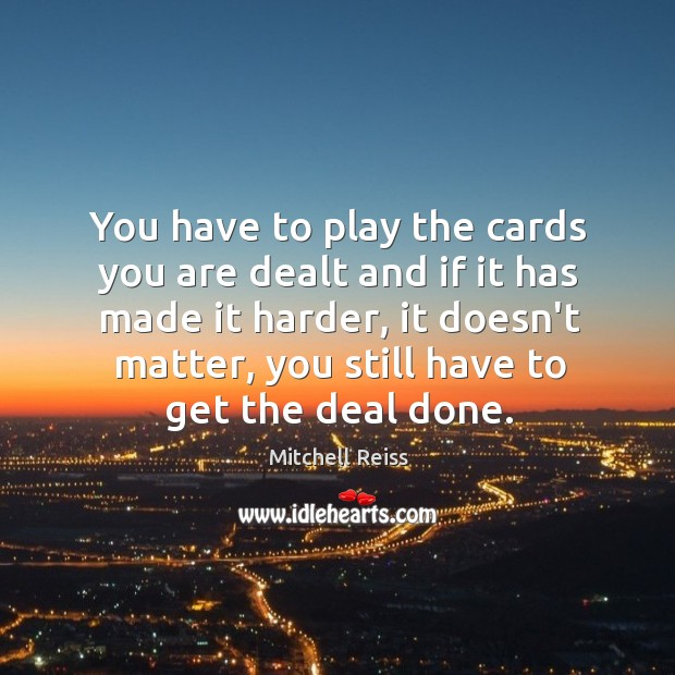 You have to play the cards you are dealt and if it Image
