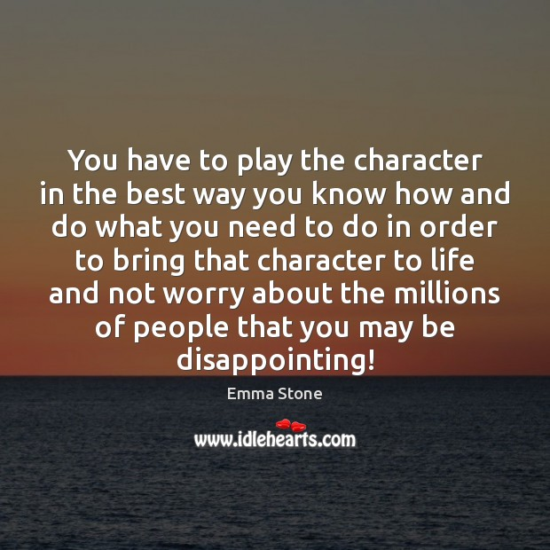 You have to play the character in the best way you know Emma Stone Picture Quote