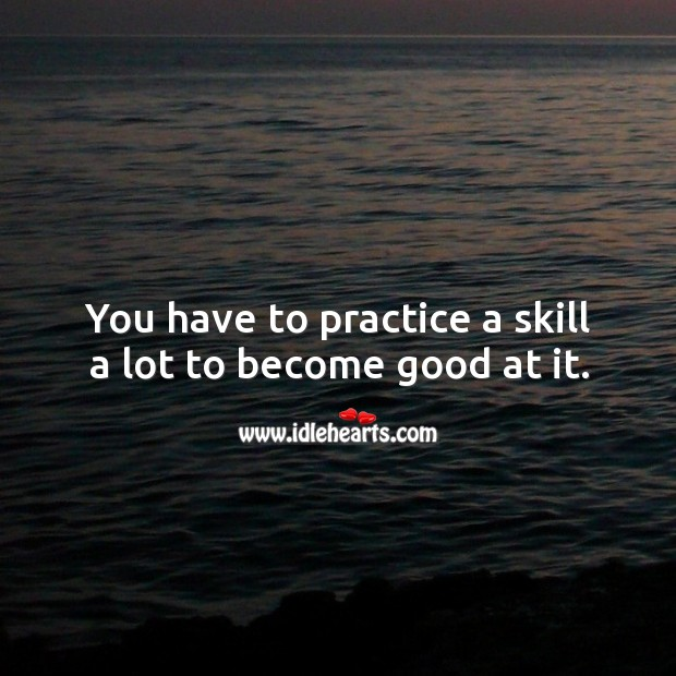 Image, You have to practice a skill a lot to become good at it.