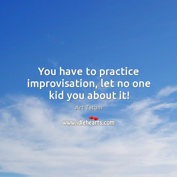 Image, You have to practice improvisation, let no one kid you about it!