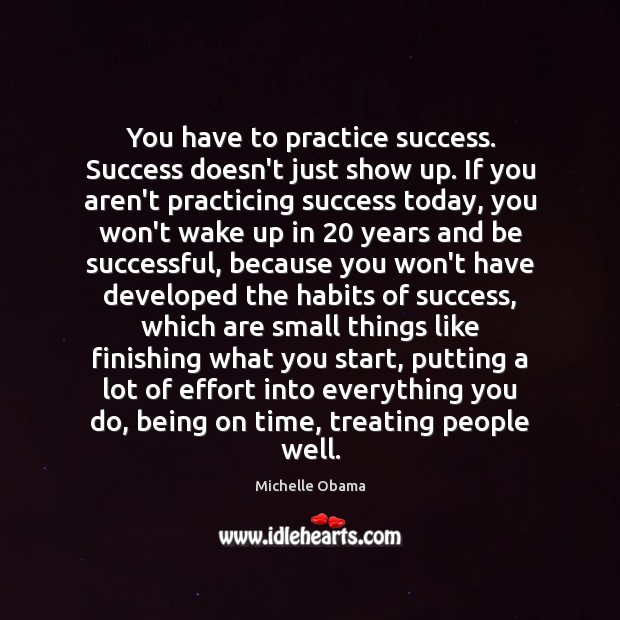 Image, You have to practice success. Success doesn't just show up. If you