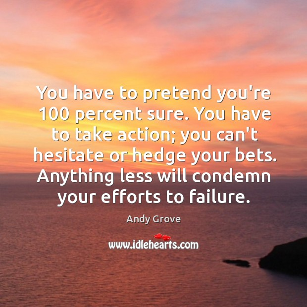You have to pretend you're 100 percent sure. You have to take action; Andy Grove Picture Quote