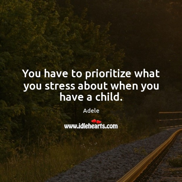 You have to prioritize what you stress about when you have a child. Adele Picture Quote