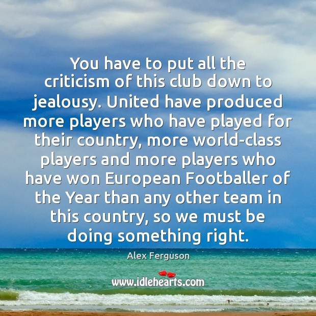 You have to put all the criticism of this club down to Alex Ferguson Picture Quote