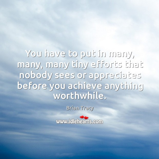 You have to put in many, many, many tiny efforts that nobody sees or appreciates Image