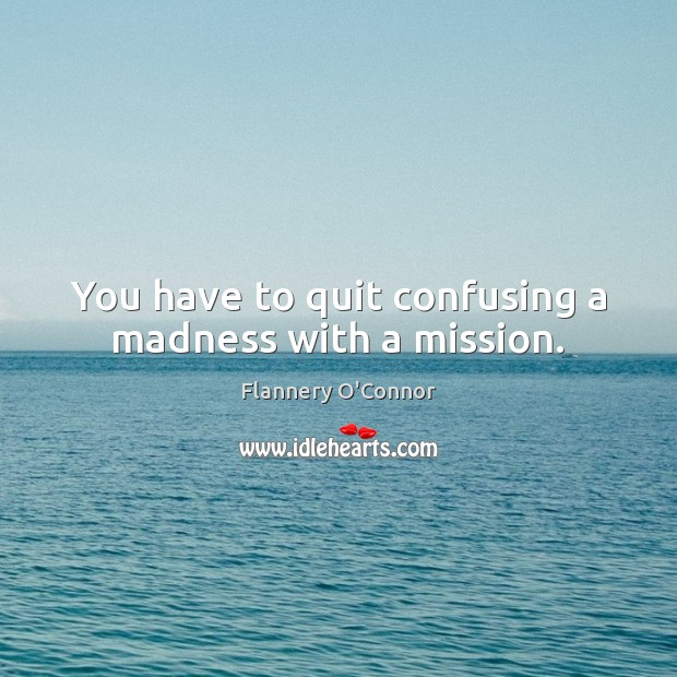 Image, You have to quit confusing a madness with a mission.