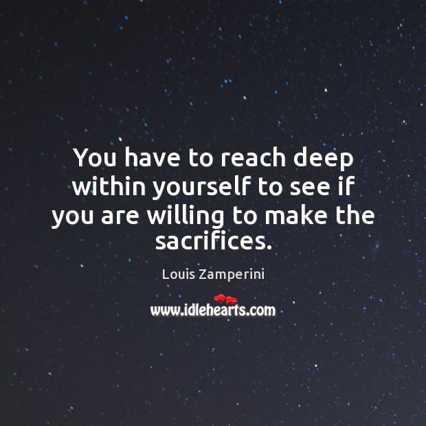 You have to reach deep within yourself to see if you are willing to make the sacrifices. Louis Zamperini Picture Quote