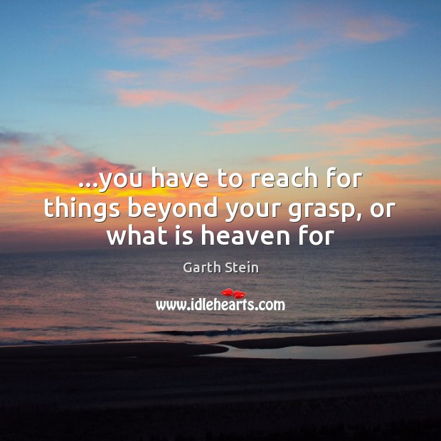 …you have to reach for things beyond your grasp, or what is heaven for Garth Stein Picture Quote