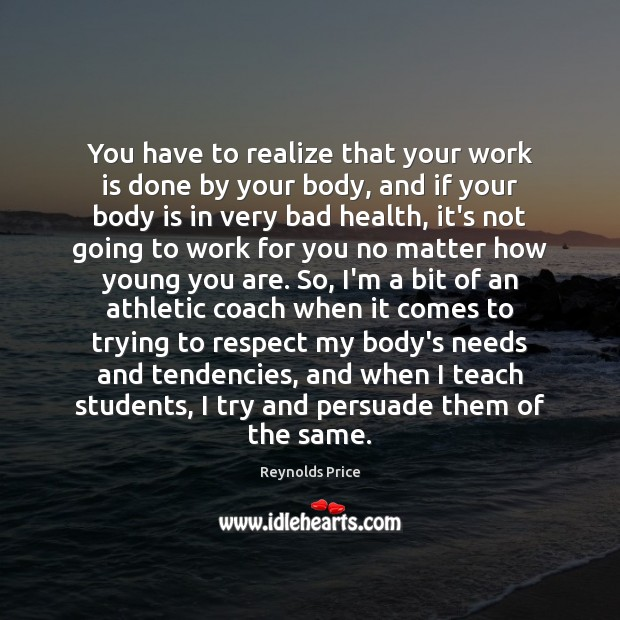 You have to realize that your work is done by your body, Image