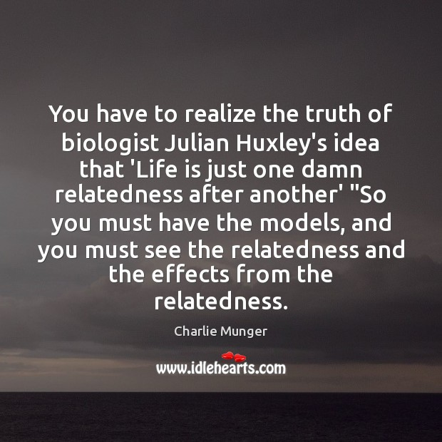 You have to realize the truth of biologist Julian Huxley's idea that Image