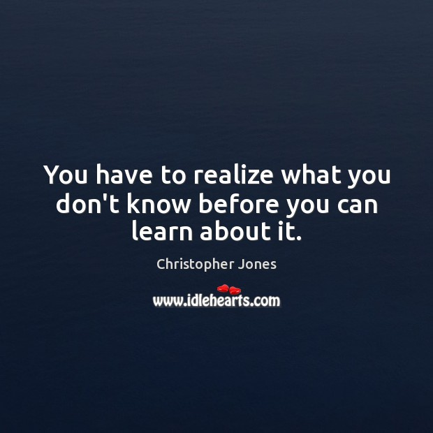 You have to realize what you don't know before you can learn about it. Image