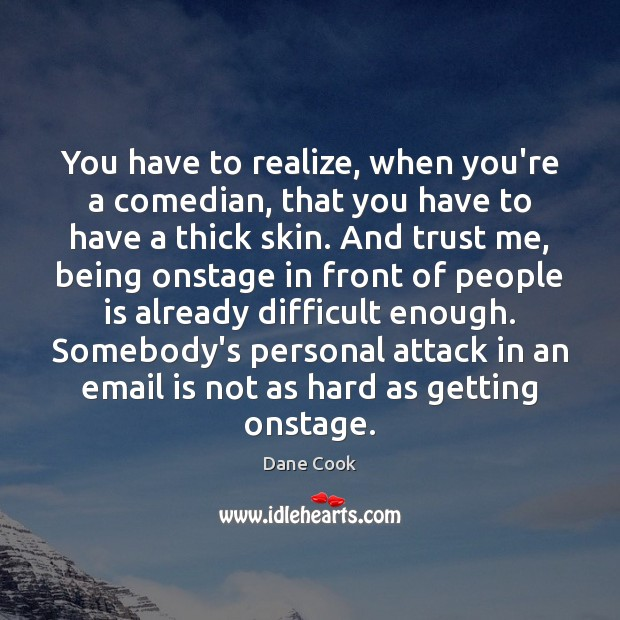 You have to realize, when you're a comedian, that you have to Dane Cook Picture Quote