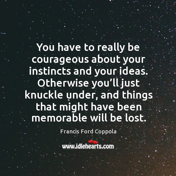 You have to really be courageous about your instincts and your ideas. Image