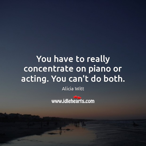 Image, You have to really concentrate on piano or acting. You can't do both.