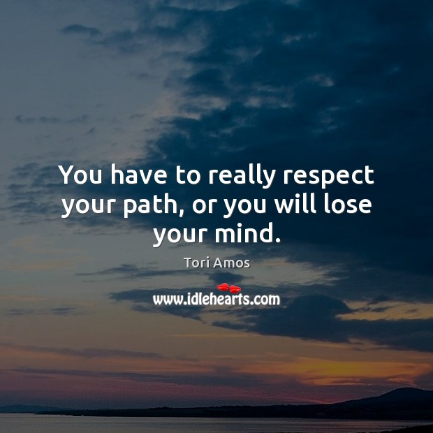 You have to really respect your path, or you will lose your mind. Tori Amos Picture Quote