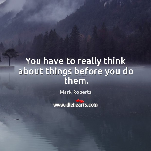 You have to really think about things before you do them. Mark Roberts Picture Quote