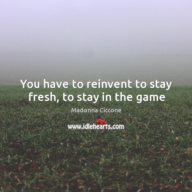 You have to reinvent to stay fresh, to stay in the game Image